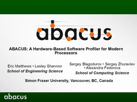 ABACUS: A Hardware-Based Software Profiler for Modern Processors Eric Matthews Lesley Shannon School of Engineering Science Sergey Blagodurov Sergey Zhuravlev.