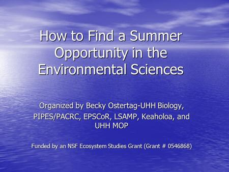 How to Find a Summer Opportunity in the Environmental Sciences Organized by Becky Ostertag-UHH Biology, PIPES/PACRC, EPSCoR, LSAMP, Keaholoa, and UHH MOP.