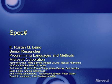 Spec# K. Rustan M. Leino Senior Researcher Programming Languages and Methods Microsoft Corporation Joint work with: Mike Barnett, Robert DeLine, Manuel.