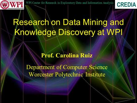 WPI Center for Research in Exploratory Data and Information Analysis CREDIA Research on Data Mining and Knowledge Discovery at WPI Prof. Carolina Ruiz.