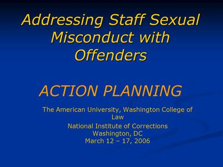 Addressing Staff Sexual Misconduct with Offenders Addressing Staff Sexual Misconduct with Offenders ACTION PLANNING The American University, Washington.