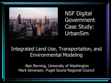 Integrated Land Use, Transportation, and Environmental Modeling Alan Borning, University of Washington Mark Simonson, Puget Sound Regional Council NSF.