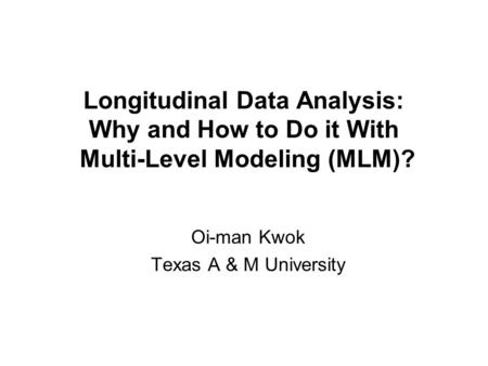 Longitudinal Data Analysis: Why and How to Do it With Multi-Level Modeling (MLM)? Oi-man Kwok Texas A & M University.