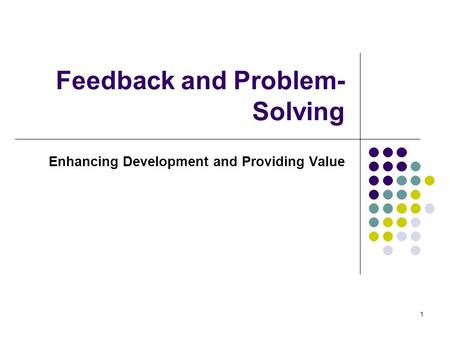 1 Feedback and Problem- Solving Enhancing Development and Providing Value.