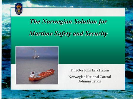 The Norwegian Solution for Martime Safety and Security Director John Erik Hagen Norwegian National Coastal Administration.
