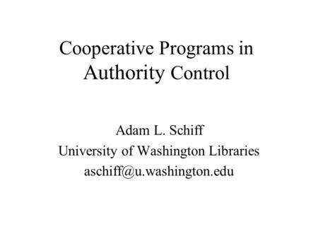 Cooperative Programs in Authority Control Adam L. Schiff University of Washington Libraries