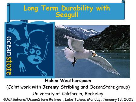 Long Term Durability with Seagull Hakim Weatherspoon (Joint work with Jeremy Stribling and OceanStore group) University of California, Berkeley ROC/Sahara/OceanStore.
