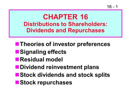 16 - 1 CHAPTER 16 Distributions to Shareholders: Dividends and Repurchases Theories of investor preferences Signaling effects Residual model Dividend reinvestment.