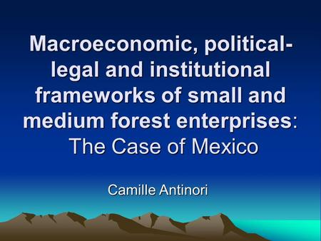 Macroeconomic, political- legal and institutional frameworks of small and medium forest enterprises: The Case of Mexico Camille Antinori.