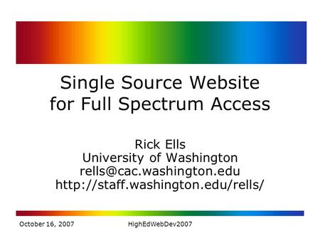 October 16, 2007HighEdWebDev2007 Single Source Website for Full Spectrum Access Rick Ells University of Washington