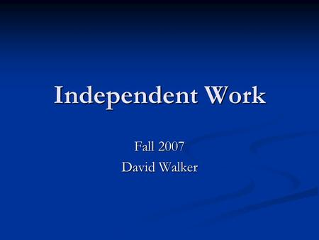 Independent Work Fall 2007 David Walker. Welcome Junior ABs (both semesters) Junior ABs (both semesters) Senior ABs (thesis) Senior ABs (thesis) BSEs.