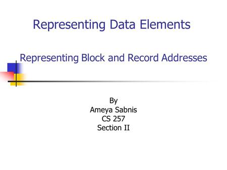 Representing Data Elements By Ameya Sabnis CS 257 Section II Representing Block and Record Addresses.