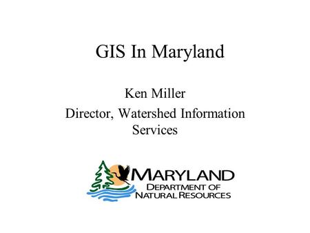 GIS In Maryland Ken Miller Director, Watershed Information Services.