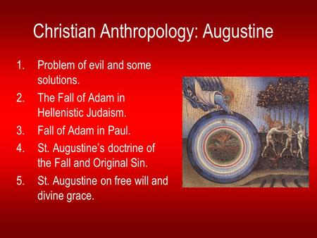 Christian Anthropology: Augustine 1.Problem of evil and some solutions. 2.The Fall of Adam in Hellenistic Judaism. 3.Fall of Adam in Paul. 4.St. Augustine's.