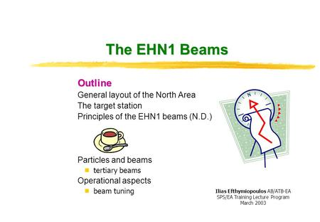 The EHN1 Beams Outline General layout of the North Area The target station Principles of the EHN1 beams (N.D.) Particles and beams  tertiary beams Operational.