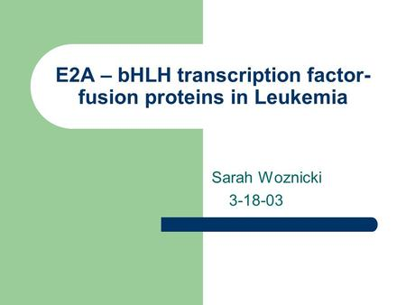 E2A – bHLH transcription factor- fusion proteins in Leukemia Sarah Woznicki 3-18-03.