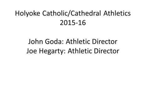 Holyoke Catholic/Cathedral Athletics 2015-16 John Goda: Athletic Director Joe Hegarty: Athletic Director.