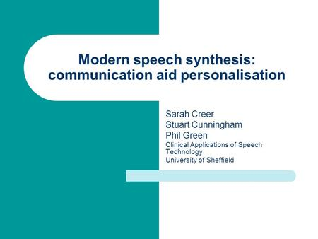 Modern speech synthesis: communication aid personalisation Sarah Creer Stuart Cunningham Phil Green Clinical Applications of Speech Technology University.