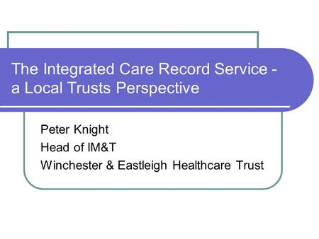 The Integrated Care Record Service - a Local Trusts Perspective Peter Knight Head of IM&T Winchester & Eastleigh Healthcare Trust.