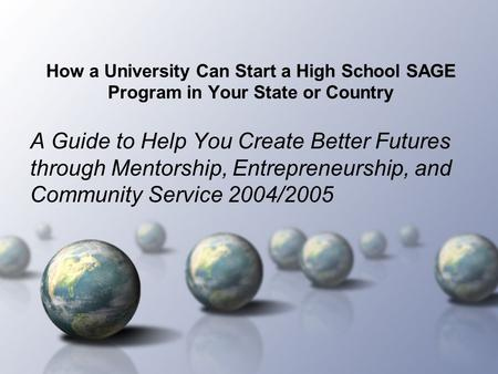How a University Can Start a High School SAGE Program in Your State or Country A Guide to Help You Create Better Futures through Mentorship, Entrepreneurship,