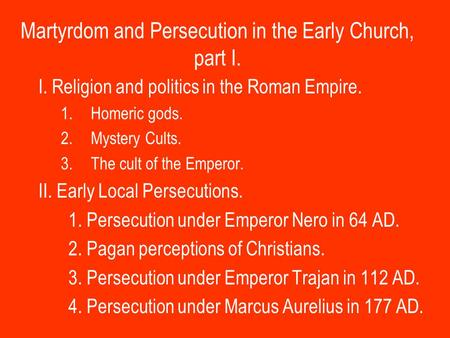 Martyrdom and Persecution in the Early Church, part I. I. Religion and politics in the Roman Empire. 1.Homeric gods. 2.Mystery Cults. 3.The cult of the.
