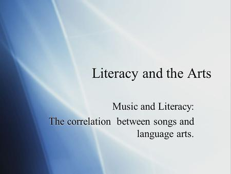 Literacy and the Arts Music and Literacy: The correlation between songs and language arts. Music and Literacy: The correlation between songs and language.
