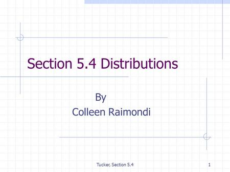 Tucker, Section 5.41 Section 5.4 Distributions By Colleen Raimondi.