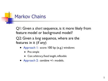1 Markov Chains. 2 Hidden Markov Models 3 Review Markov Chain can solve the CpG island finding problem Positive model, negative model Length? Solution: