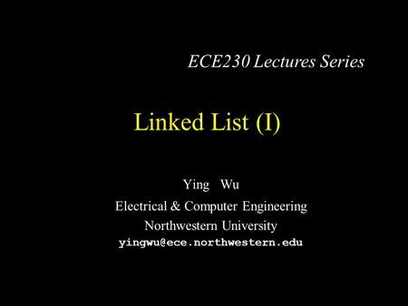 Linked List (I) Ying Wu Electrical & Computer Engineering Northwestern University ECE230 Lectures Series.