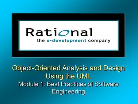 Object-Oriented Analysis and Design Using the UML Module 1: Best Practices of Software Engineering.