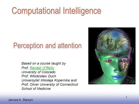 EE141 1 Perception and attention Janusz A. Starzyk Computational Intelligence Based on a course taught by Prof. Randall O'ReillyRandall O'Reilly University.