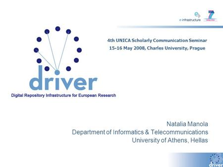 Natalia Manola Department of Informatics & Telecommunications University of Athens, Hellas 4th UNICA Scholarly Communication Seminar 15-16 May 2008, Charles.