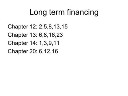 Long term financing Chapter 12: 2,5,8,13,15 Chapter 13: 6,8,16,23 Chapter 14: 1,3,9,11 Chapter 20: 6,12,16.