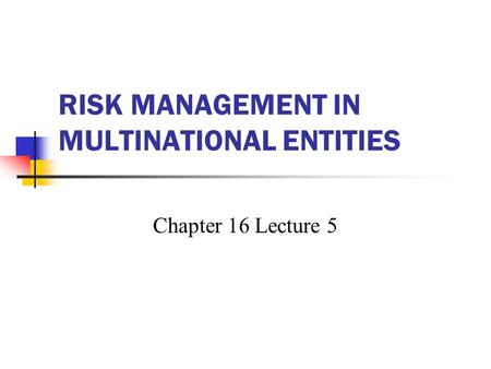 RISK MANAGEMENT IN MULTINATIONAL ENTITIES Chapter 16 Lecture 5.