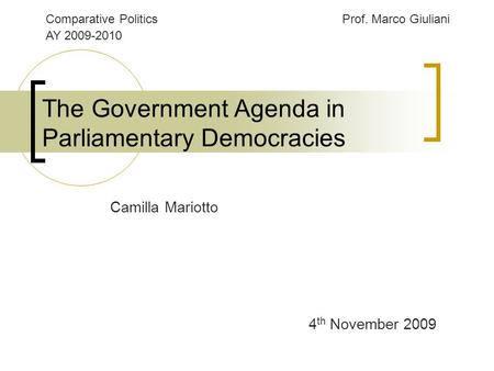 The Government Agenda in Parliamentary Democracies 4 th November 2009 Camilla Mariotto Comparative PoliticsProf. Marco Giuliani AY 2009-2010.