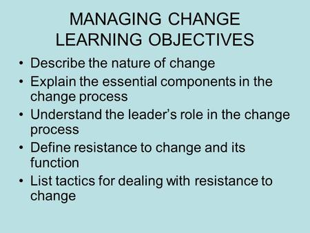 MANAGING CHANGE LEARNING OBJECTIVES Describe the nature of change Explain the essential components in the change process Understand the leader's role in.
