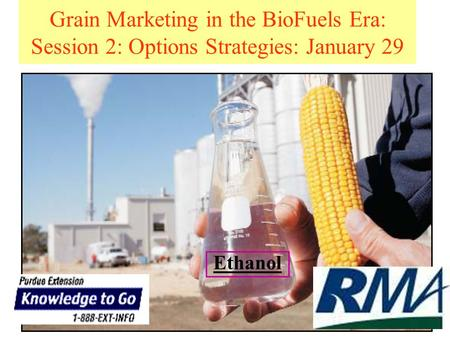 Grain Marketing in the BioFuels Era: Session 2: Options Strategies: January 29 Ethanol.