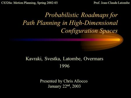 Probabilistic Roadmaps for Path Planning in High-Dimensional Configuration Spaces Kavraki, Svestka, Latombe, Overmars 1996 Presented by Chris Allocco.