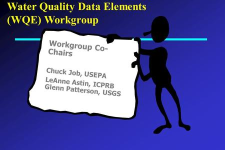 Water Quality Data Elements (WQE) Workgroup Workgroup Co- Chairs Chuck Job, USEPA LeAnne Astin, ICPRB Glenn Patterson, USGS.