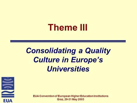 EUA Convention of European Higher Education Institutions Graz, 29-31 May 2003 Theme III Consolidating a Quality Culture in Europe's Universities.