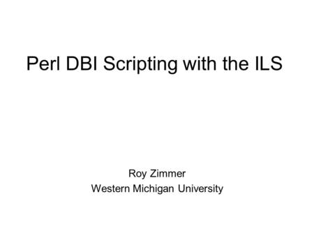 Perl DBI Scripting with the ILS Roy Zimmer Western Michigan University.