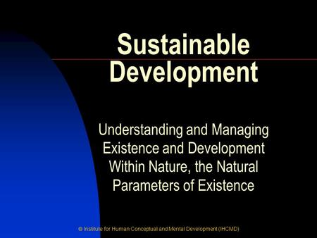  Institute for Human Conceptual and Mental Development (IHCMD) Understanding and Managing Existence and Development Within Nature, the Natural Parameters.