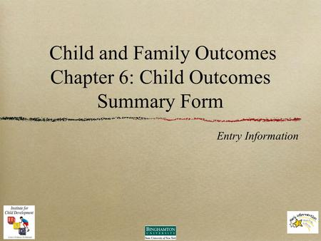 Child and Family Outcomes Chapter 6: Child Outcomes Summary Form Entry Information.