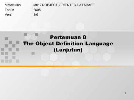 1 Pertemuan 8 The Object Definition Language (Lanjutan) Matakuliah: M0174/OBJECT ORIENTED DATABASE Tahun: 2005 Versi: 1/0.