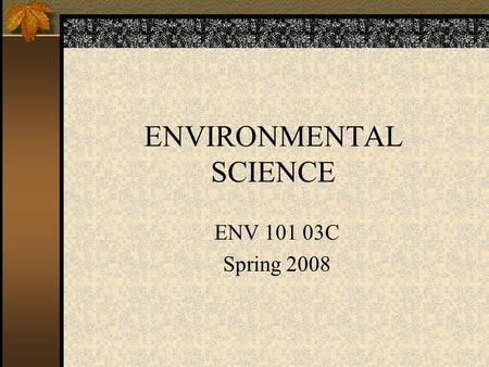 ENVIRONMENTAL SCIENCE ENV 101 03C Spring 2008. Introduction to the Course Access to information through my website Review of the course syllabus Review.