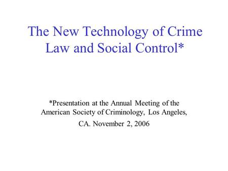 The New Technology of Crime Law and Social Control* *Presentation at the Annual Meeting of the American Society of Criminology, Los Angeles, CA. November.