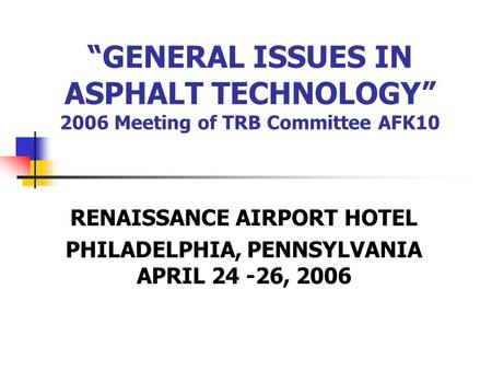 """GENERAL ISSUES IN ASPHALT TECHNOLOGY"" 2006 Meeting of TRB Committee AFK10 RENAISSANCE AIRPORT HOTEL PHILADELPHIA, PENNSYLVANIA APRIL 24 -26, 2006."