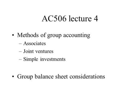 AC506 lecture 4 Methods of group accounting –Associates –Joint ventures –Simple investments Group balance sheet considerations.