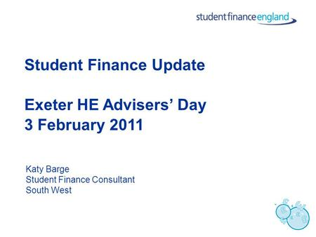 Student Finance Update Exeter HE Advisers' Day 3 February 2011 Katy Barge Student Finance Consultant South West.