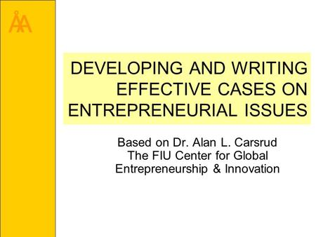 ÅA DEVELOPING AND WRITING EFFECTIVE CASES ON ENTREPRENEURIAL ISSUES Based on Dr. Alan L. Carsrud The FIU Center for Global Entrepreneurship & Innovation.